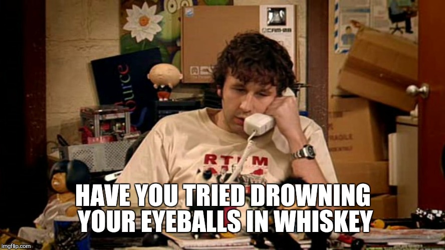 Recommended  play list  | HAVE YOU TRIED DROWNING  YOUR EYEBALLS IN WHISKEY | image tagged in memes,it crowd,whiskey | made w/ Imgflip meme maker