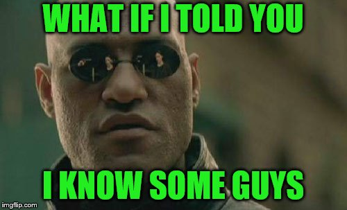 Matrix Morpheus Meme | WHAT IF I TOLD YOU I KNOW SOME GUYS | image tagged in memes,matrix morpheus | made w/ Imgflip meme maker