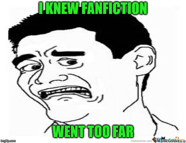 I KNEW FANFICTION WENT TOO FAR | made w/ Imgflip meme maker