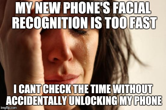 First World Problems Meme | MY NEW PHONE'S FACIAL RECOGNITION IS TOO FAST I CANT CHECK THE TIME WITHOUT ACCIDENTALLY UNLOCKING MY PHONE | image tagged in memes,first world problems,AdviceAnimals | made w/ Imgflip meme maker