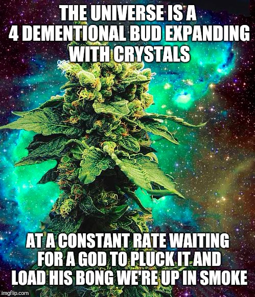 we are weed | THE UNIVERSE IS A 4 DEMENTIONAL BUD EXPANDING WITH CRYSTALS AT A CONSTANT RATE WAITING FOR A GOD TO PLUCK IT AND LOAD HIS BONG WE'RE UP IN S | image tagged in universe,god,satan | made w/ Imgflip meme maker