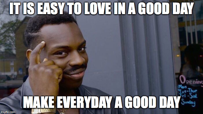 memebook - chapter one | IT IS EASY TO LOVE IN A GOOD DAY MAKE EVERYDAY A GOOD DAY | image tagged in memes,roll safe think about it,imgflip,chapter one,yahusha | made w/ Imgflip meme maker