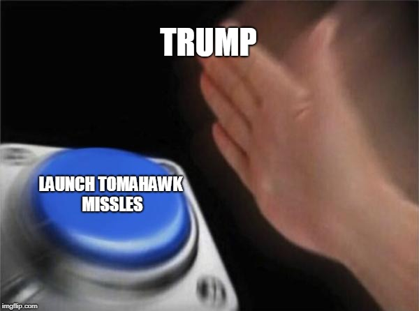 Blank Nut Button Meme | TRUMP LAUNCH TOMAHAWK MISSLES | image tagged in memes,blank nut button | made w/ Imgflip meme maker