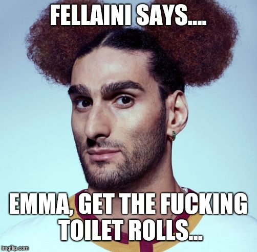 FELLAINI SAYS.... EMMA, GET THE F**KING TOILET ROLLS... | image tagged in bog rolls | made w/ Imgflip meme maker