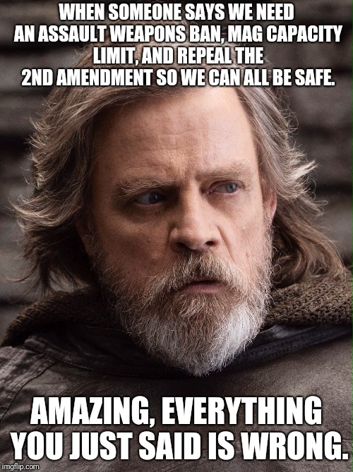 Luke Skywalker | WHEN SOMEONE SAYS WE NEED AN ASSAULT WEAPONS BAN, MAG CAPACITY LIMIT, AND REPEAL THE 2ND AMENDMENT SO WE CAN ALL BE SAFE. AMAZING, EVERYTHIN | image tagged in luke skywalker | made w/ Imgflip meme maker