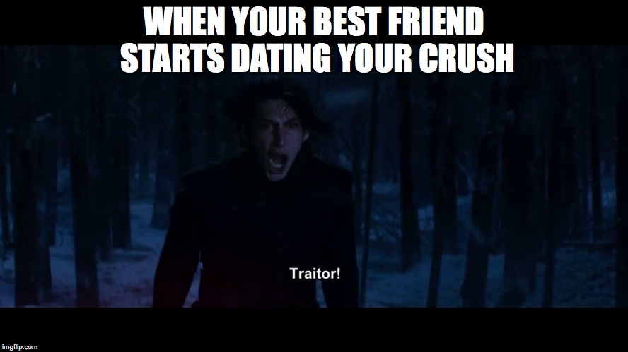 What happened to bros before hoes? | WHEN YOUR BEST FRIEND STARTS DATING YOUR CRUSH | image tagged in kylo ren | made w/ Imgflip meme maker