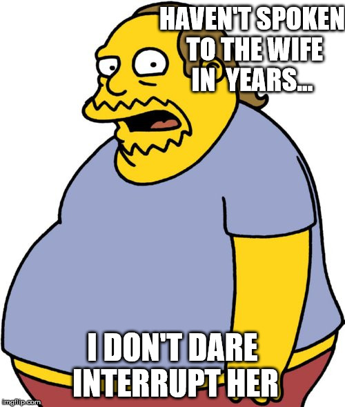 Not being sexist but...wimmin talk too much about subjects i don't care for - peace  | HAVEN'T SPOKEN TO THE WIFE IN  YEARS... I DON'T DARE INTERRUPT HER | image tagged in memes,comic book guy | made w/ Imgflip meme maker