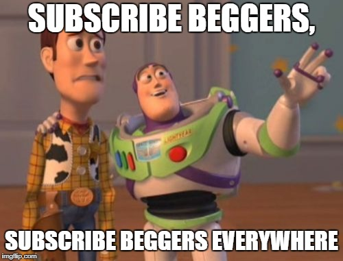 Youtube in a nutshell | SUBSCRIBE BEGGERS, SUBSCRIBE BEGGERS EVERYWHERE | image tagged in memes,x,x everywhere,x x everywhere | made w/ Imgflip meme maker