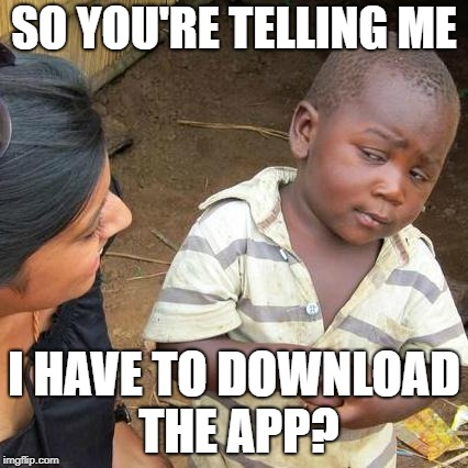 Third World Skeptical Kid Meme | SO YOU'RE TELLING ME I HAVE TO DOWNLOAD THE APP? | image tagged in memes,third world skeptical kid | made w/ Imgflip meme maker