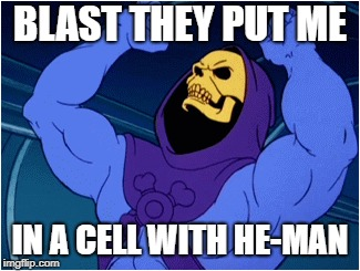 BLAST THEY PUT ME IN A CELL WITH HE-MAN | made w/ Imgflip meme maker