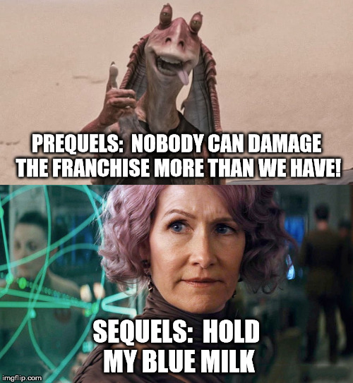 I'm sure I'm not the first person to do this but here's a meme that illustrates how a lot of people feel about the new Star Wars | PREQUELS:  NOBODY CAN DAMAGE THE FRANCHISE MORE THAN WE HAVE! SEQUELS:  HOLD MY BLUE MILK | image tagged in star wars,star wars prequels,star wars sequels,vice admiral holdo,jar jar binks | made w/ Imgflip meme maker