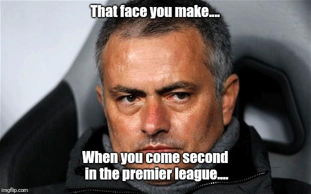 jose Mourinho  | That face you make.... When you come second in the premier league.... | image tagged in jose mourinho | made w/ Imgflip meme maker