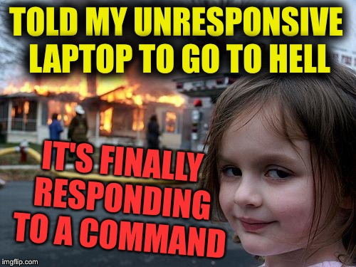 Disaster Girl Meme | TOLD MY UNRESPONSIVE LAPTOP TO GO TO HELL IT'S FINALLY RESPONDING TO A COMMAND | image tagged in memes,disaster girl | made w/ Imgflip meme maker