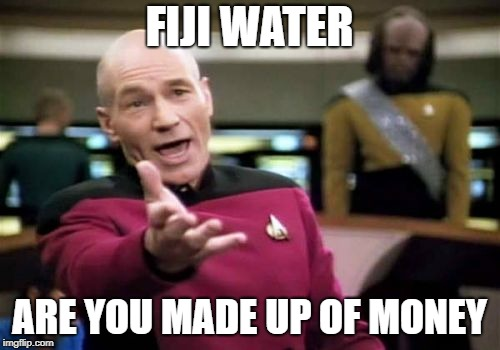 Picard Wtf Meme | FIJI WATER ARE YOU MADE UP OF MONEY | image tagged in memes,picard wtf | made w/ Imgflip meme maker