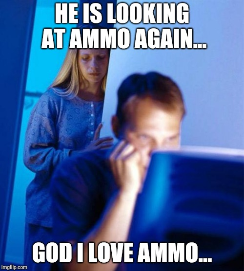 Redditors Wife | HE IS LOOKING AT AMMO AGAIN... GOD I LOVE AMMO... | image tagged in memes,redditors wife | made w/ Imgflip meme maker