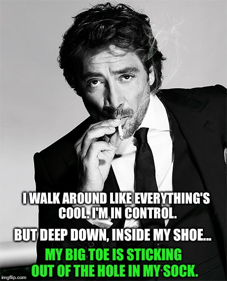 I WALK AROUND LIKE EVERYTHING'S COOL. I'M IN CONTROL. BUT DEEP DOWN, INSIDE MY SHOE... MY BIG TOE IS STICKING OUT OF THE HOLE IN MY SOCK. | image tagged in javier bardem | made w/ Imgflip meme maker