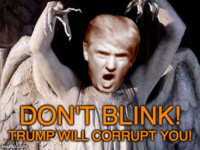 Trump will corrupt you - don't blink! | DON'T BLINK! TRUMP WILL CORRUPT YOU! | image tagged in dr who,bribes,flint,cohen,trump,weeping angel | made w/ Imgflip meme maker