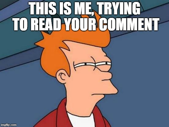 Futurama Fry Meme | THIS IS ME, TRYING TO READ YOUR COMMENT | image tagged in memes,futurama fry | made w/ Imgflip meme maker