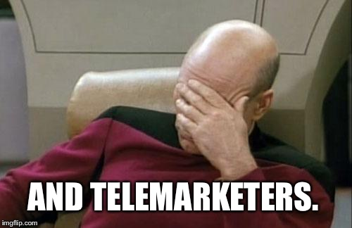 Captain Picard Facepalm Meme | AND TELEMARKETERS. | image tagged in memes,captain picard facepalm | made w/ Imgflip meme maker