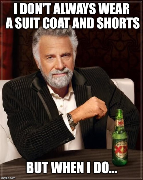 The Most Interesting Man In The World Meme | I DON'T ALWAYS WEAR A SUIT COAT AND SHORTS BUT WHEN I DO... | image tagged in memes,the most interesting man in the world | made w/ Imgflip meme maker