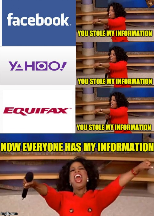 YOU STOLE MY INFORMATION YOU STOLE MY INFORMATION YOU STOLE MY INFORMATION NOW EVERYONE HAS MY INFORMATION | image tagged in you get a,memes,facebook,yahoo,equifax,privacy | made w/ Imgflip meme maker