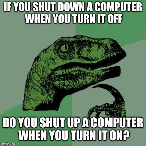 Philosoraptor Meme | IF YOU SHUT DOWN A COMPUTER WHEN YOU TURN IT OFF DO YOU SHUT UP A COMPUTER WHEN YOU TURN IT ON? | image tagged in memes,philosoraptor | made w/ Imgflip meme maker