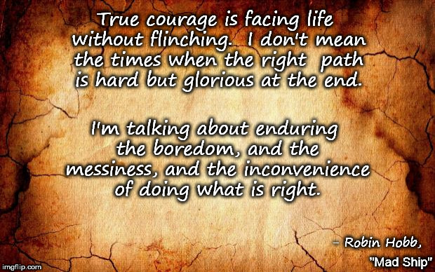 background | True courage is facing life without flinching.  I don't mean the times when the right  path is hard but glorious at the end. I'm talking abo | image tagged in background | made w/ Imgflip meme maker