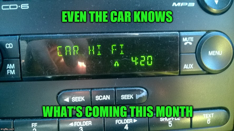 The machines are taking over | EVEN THE CAR KNOWS WHAT'S COMING THIS MONTH | image tagged in 420,the car knows | made w/ Imgflip meme maker
