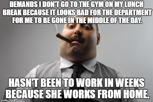 Scumbag Boss Meme | DEMANDS I DON'T GO TO THE GYM ON MY LUNCH BREAK BECAUSE IT LOOKS BAD FOR THE DEPARTMENT FOR ME TO BE GONE IN THE MIDDLE OF THE DAY. HASN'T B | image tagged in memes,scumbag boss,AdviceAnimals | made w/ Imgflip meme maker