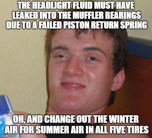 10 Guy Meme | THE HEADLIGHT FLUID MUST HAVE LEAKED INTO THE MUFFLER BEARINGS DUE TO A FAILED PISTON RETURN SPRING OH, AND CHANGE OUT THE WINTER AIR FOR SU | image tagged in memes,10 guy | made w/ Imgflip meme maker