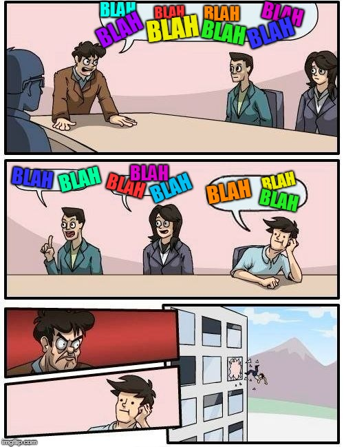 when I see a meme using  this template this  is how it is. I start out trying to read it but just can't.  | BLAH BLAH BLAH BLAH BLAH BLAH BLAH BLAH BLAH BLAH BLAH BLAH BLAH BLAH BLAH BLAH | image tagged in memes,boardroom meeting suggestion,blah blah blah,brain fuzz | made w/ Imgflip meme maker