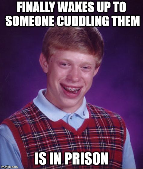 FINALLY WAKES UP TO SOMEONE CUDDLING THEM IS IN PRISON | image tagged in memes,bad luck brian | made w/ Imgflip meme maker