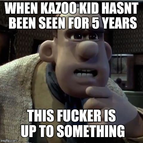 WHEN KAZOO KID HASNT BEEN SEEN FOR 5 YEARS THIS F**KER IS UP TO SOMETHING | image tagged in are up to something | made w/ Imgflip meme maker