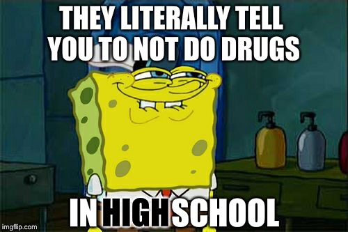 Don't do drugs kids | THEY LITERALLY TELL YOU TO NOT DO DRUGS IN            SCHOOL HIGH | image tagged in memes,dont you squidward,drugs,high school | made w/ Imgflip meme maker