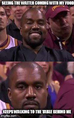 Kanye Smile Then Sad | SEEING THE WAITER COMING WITH MY FOOD KEEPS WALKING TO THE TABLE BEHIND ME | image tagged in kanye smile then sad | made w/ Imgflip meme maker