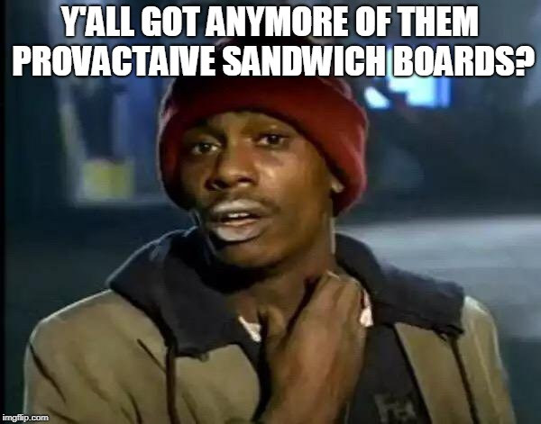 Y'all Got Any More Of That Meme | Y'ALL GOT ANYMORE OF THEM PROVACTAIVE SANDWICH BOARDS? | image tagged in memes,y'all got any more of that | made w/ Imgflip meme maker