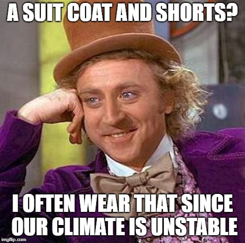 Creepy Condescending Wonka Meme | A SUIT COAT AND SHORTS? I OFTEN WEAR THAT SINCE OUR CLIMATE IS UNSTABLE | image tagged in memes,creepy condescending wonka | made w/ Imgflip meme maker