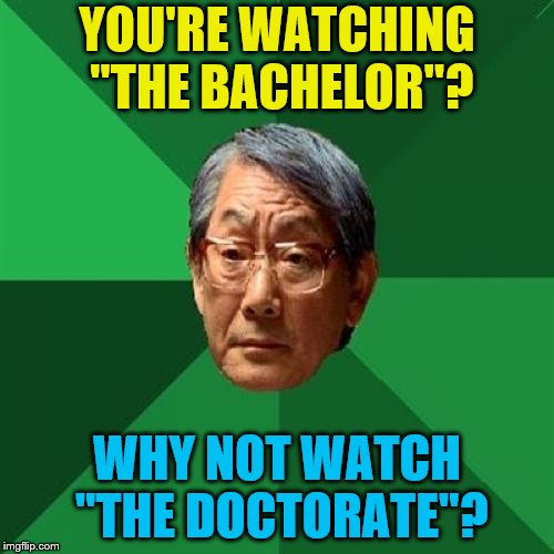 "I know I've made a lot of these memes lately |  YOU'RE WATCHING ""THE BACHELOR""? WHY NOT WATCH ""THE DOCTORATE""? 