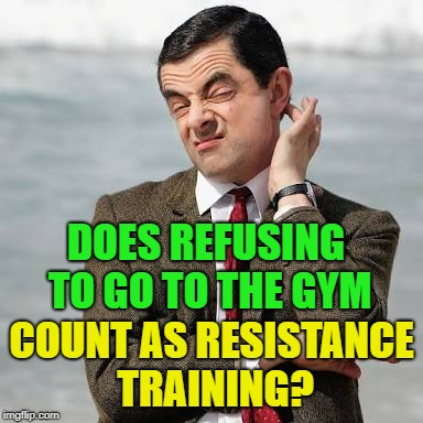 Just a quick question... | DOES REFUSING TO GO TO THE GYM COUNT AS RESISTANCE TRAINING? | image tagged in mr bean question | made w/ Imgflip meme maker