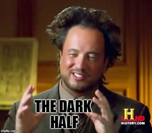 Ancient Aliens Meme | THE DARK HALF | image tagged in memes,ancient aliens | made w/ Imgflip meme maker