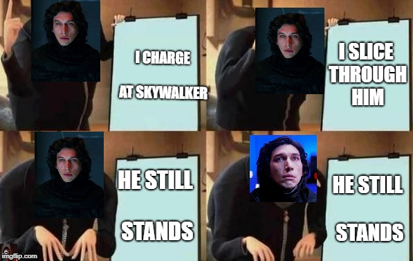 Kylo Ren's Plan | I CHARGE AT SKYWALKER I SLICE THROUGH HIM HE STILL STANDS HE STILL STANDS | image tagged in gru's plan,memes,funny,star wars,kylo ren,the last jedi | made w/ Imgflip meme maker