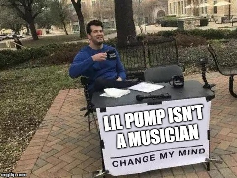 Your move mumble rap | LIL PUMP ISN'T A MUSICIAN | image tagged in change my mind,lil pump,rap,musician | made w/ Imgflip meme maker