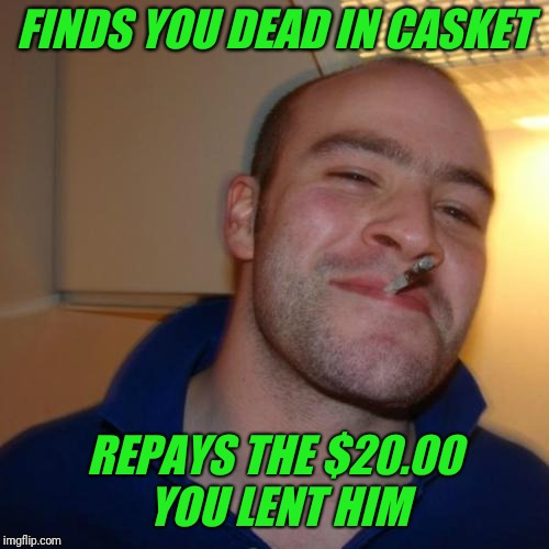 Good Guy Greg Meme | FINDS YOU DEAD IN CASKET REPAYS THE $20.00 YOU LENT HIM | image tagged in memes,good guy greg,dead | made w/ Imgflip meme maker