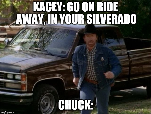 KACEY: GO ON RIDE AWAY, IN YOUR SILVERADO CHUCK: | made w/ Imgflip meme maker