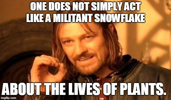 One Does Not Simply Meme | ONE DOES NOT SIMPLY ACT LIKE A MILITANT SNOWFLAKE ABOUT THE LIVES OF PLANTS. | image tagged in memes,one does not simply | made w/ Imgflip meme maker