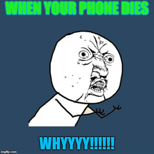 Y U No Meme | WHEN YOUR PHONE DIES WHYYYY!!!!!! | image tagged in memes,y u no | made w/ Imgflip meme maker
