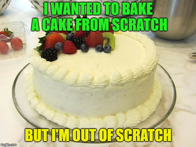 mmmmmm cake | I WANTED TO BAKE A CAKE FROM SCRATCH BUT I'M OUT OF SCRATCH | image tagged in chantilly,cake,memes | made w/ Imgflip meme maker