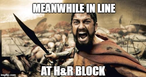 Tax Season | MEANWHILE IN LINE AT H&R BLOCK | image tagged in memes,sparta leonidas,taxes,income taxes | made w/ Imgflip meme maker