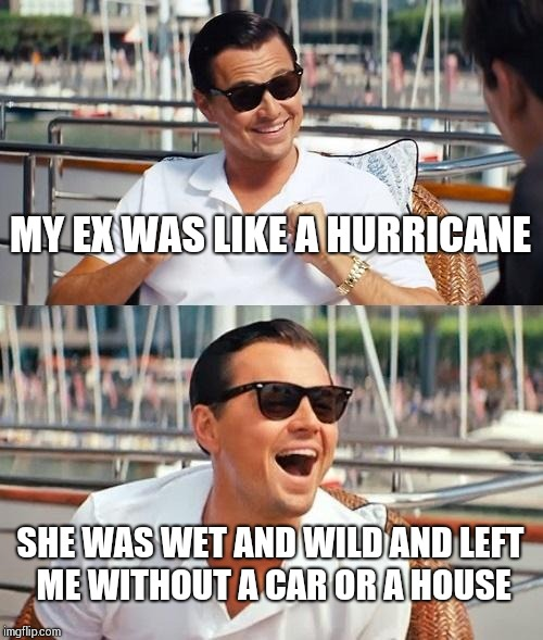 Leonardo Dicaprio Wolf Of Wall Street | MY EX WAS LIKE A HURRICANE SHE WAS WET AND WILD AND LEFT ME WITHOUT A CAR OR A HOUSE | image tagged in memes,leonardo dicaprio wolf of wall street | made w/ Imgflip meme maker