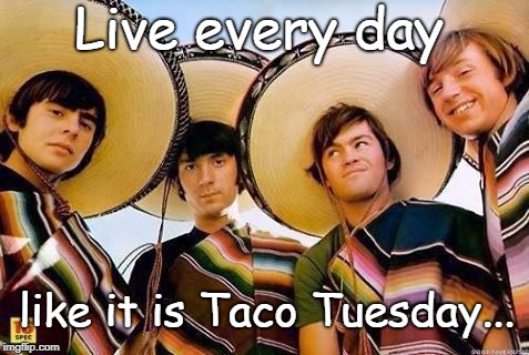 Taco Tuesday... | Live every day like it is Taco Tuesday... | image tagged in live,tacos,tuesday | made w/ Imgflip meme maker